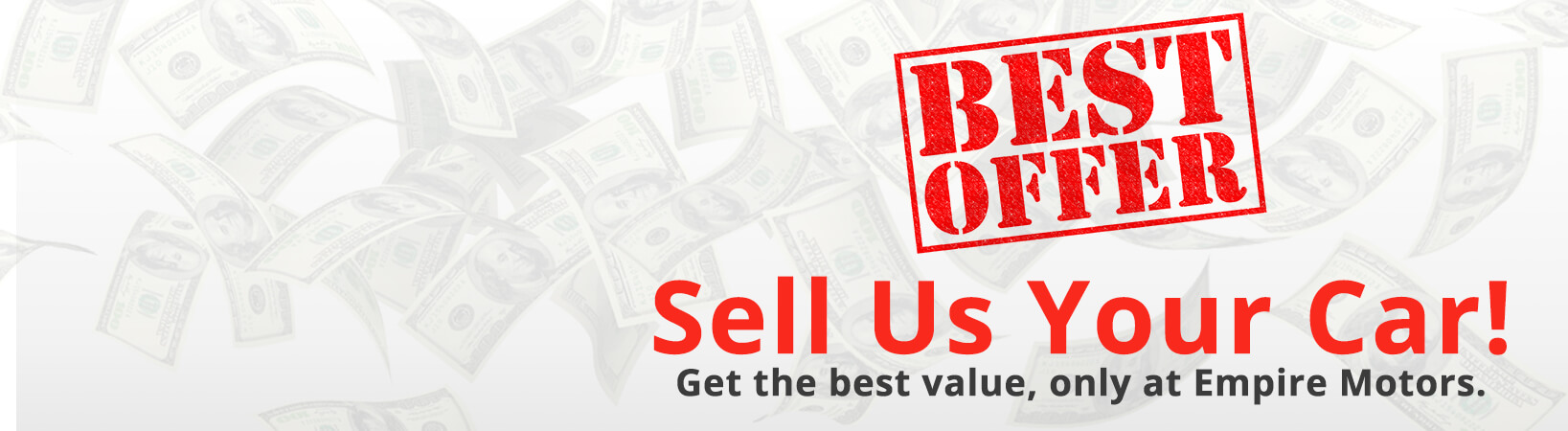 BEST OFFER: Sell us your car! Get the best value, only at Empire Motors.